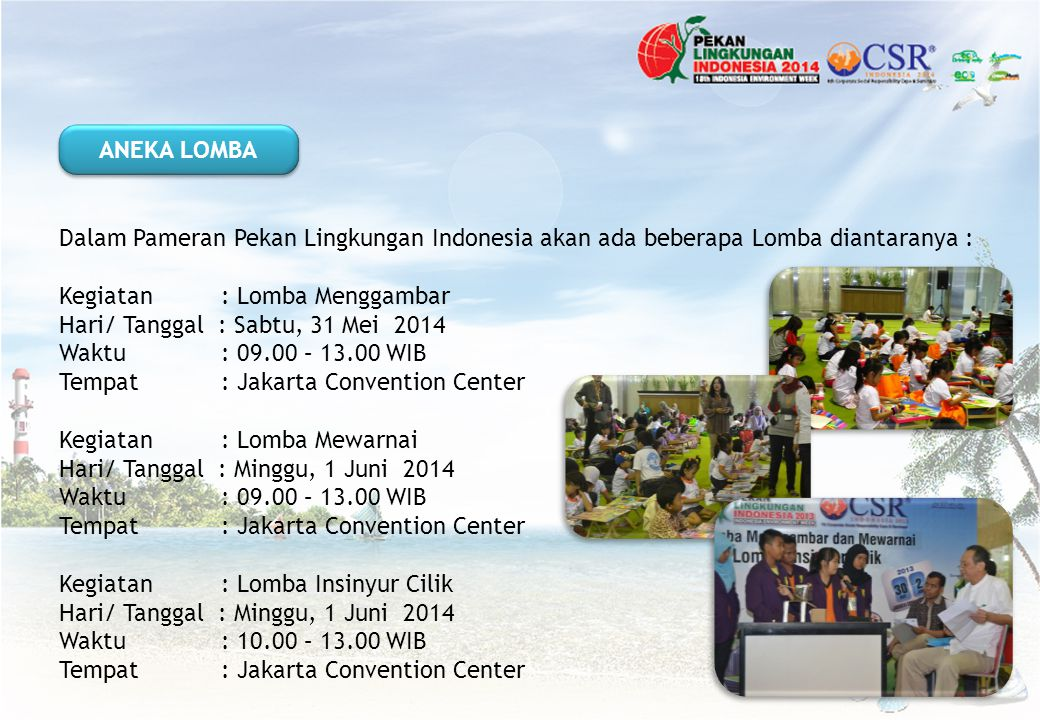 Dalam Pameran Pekan Lingkungan Indonesia akan ada beberapa Lomba diantaranya : Kegiatan : Lomba Menggambar Hari/ Tanggal : Sabtu, 31 Mei 2014 Waktu: 0