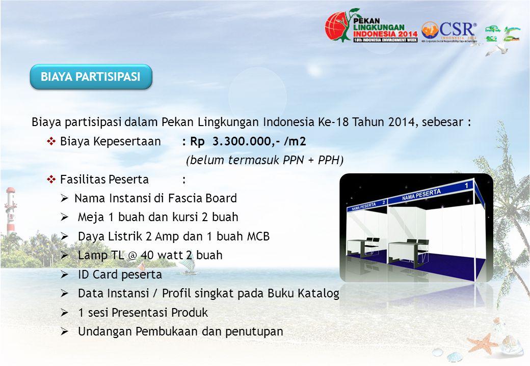 Biaya partisipasi dalam Pekan Lingkungan Indonesia Ke-18 Tahun 2014, sebesar :  Biaya Kepesertaan : Rp 3.300.000,- /m2 (belum termasuk PPN + PPH)  F