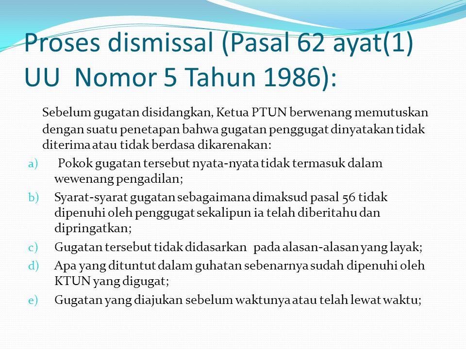 Proses dismissal (Pasal 62 ayat(1) UU Nomor 5 Tahun 1986): Sebelum gugatan disidangkan, Ketua PTUN berwenang memutuskan dengan suatu penetapan bahwa gugatan penggugat dinyatakan tidak diterima atau tidak berdasa dikarenakan: a) Pokok gugatan tersebut nyata-nyata tidak termasuk dalam wewenang pengadilan; b) Syarat-syarat gugatan sebagaimana dimaksud pasal 56 tidak dipenuhi oleh penggugat sekalipun ia telah diberitahu dan dipringatkan; c) Gugatan tersebut tidak didasarkan pada alasan-alasan yang layak; d) Apa yang dituntut dalam guhatan sebenarnya sudah dipenuhi oleh KTUN yang digugat; e) Gugatan yang diajukan sebelum waktunya atau telah lewat waktu;