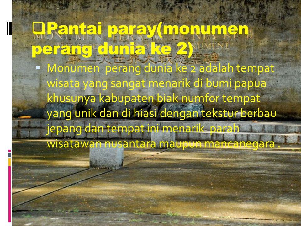 PPantai paray(monumen perang dunia ke 2) MMonumen perang dunia ke 2 adalah tempat wisata yang sangat menarik di bumi papua khusunya kabupaten biak numfor tempat yang unik dan di hiasi dengan tekstur berbau jepang dan tempat ini menarik parah wisatawan nusantara maupun mancanegara.