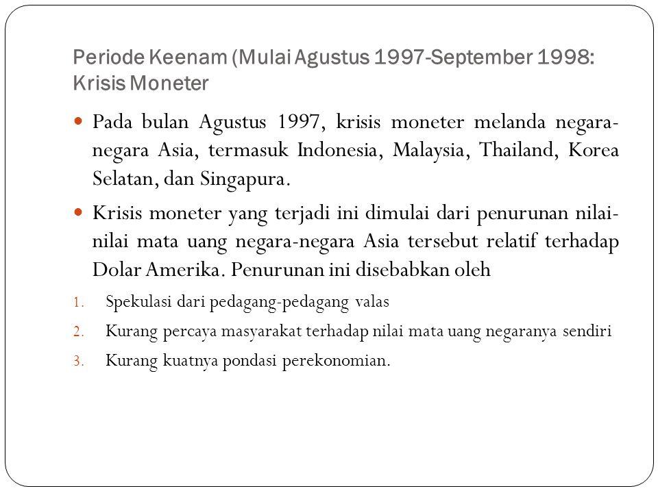 Periode Keenam (Mulai Agustus 1997-September 1998: Krisis Moneter  Pada bulan Agustus 1997, krisis moneter melanda negara- negara Asia, termasuk Indo