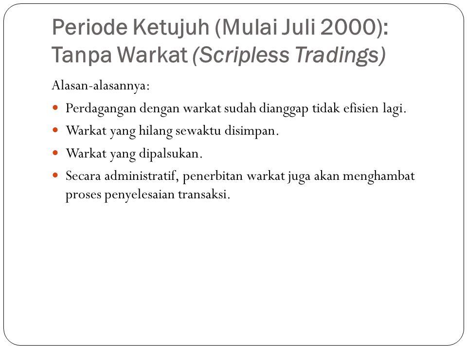 Periode Ketujuh (Mulai Juli 2000): Tanpa Warkat (Scripless Tradings) Alasan-alasannya:  Perdagangan dengan warkat sudah dianggap tidak efisien lagi.