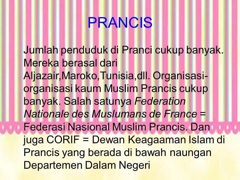 PRANCIS Jumlah penduduk di Pranci cukup banyak. Mereka berasal dari Aljazair,Maroko,Tunisia,dll. Organisasi- organisasi kaum Muslim Prancis cukup bany