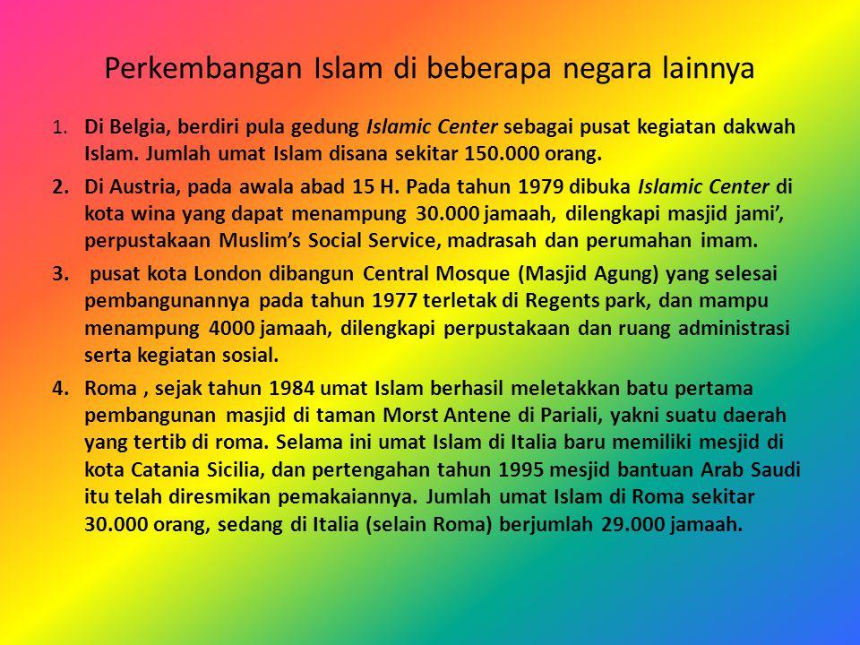 Perkembangan Islam di beberapa negara lainnya 1. Di Belgia, berdiri pula gedung Islamic Center sebagai pusat kegiatan dakwah Islam. Jumlah umat Islam