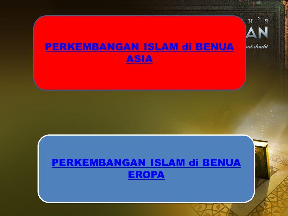 PERKEMBANGAN ISLAM di BENUA ASIA PERKEMBANGAN ISLAM di BENUA EROPA PERKEMBANGAN ISLAM di BENUA EROPA
