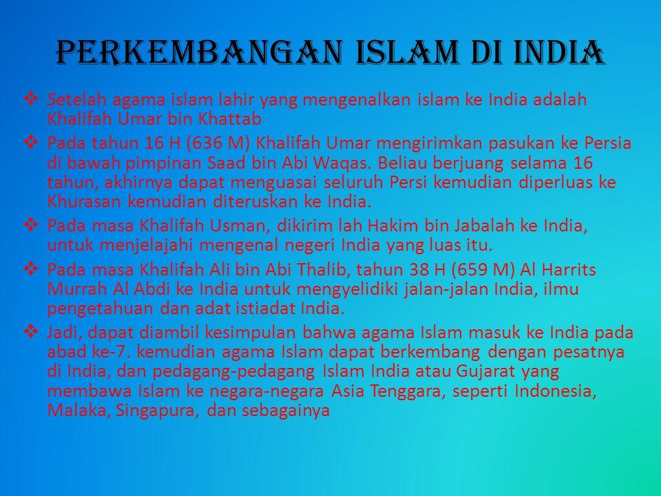 Perkembangan Islam di India  Setelah agama islam lahir yang mengenalkan islam ke India adalah Khalifah Umar bin Khattab  Pada tahun 16 H (636 M) Kha