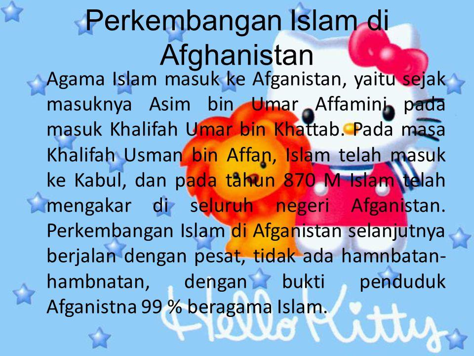 Perkembangan Islam di Afghanistan Agama Islam masuk ke Afganistan, yaitu sejak masuknya Asim bin Umar Affamini pada masuk Khalifah Umar bin Khattab. P