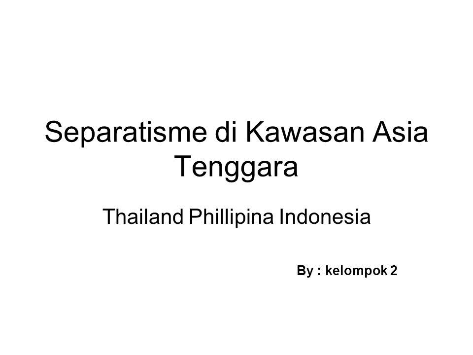 Separatisme di Kawasan Asia Tenggara Thailand Phillipina Indonesia By : kelompok 2