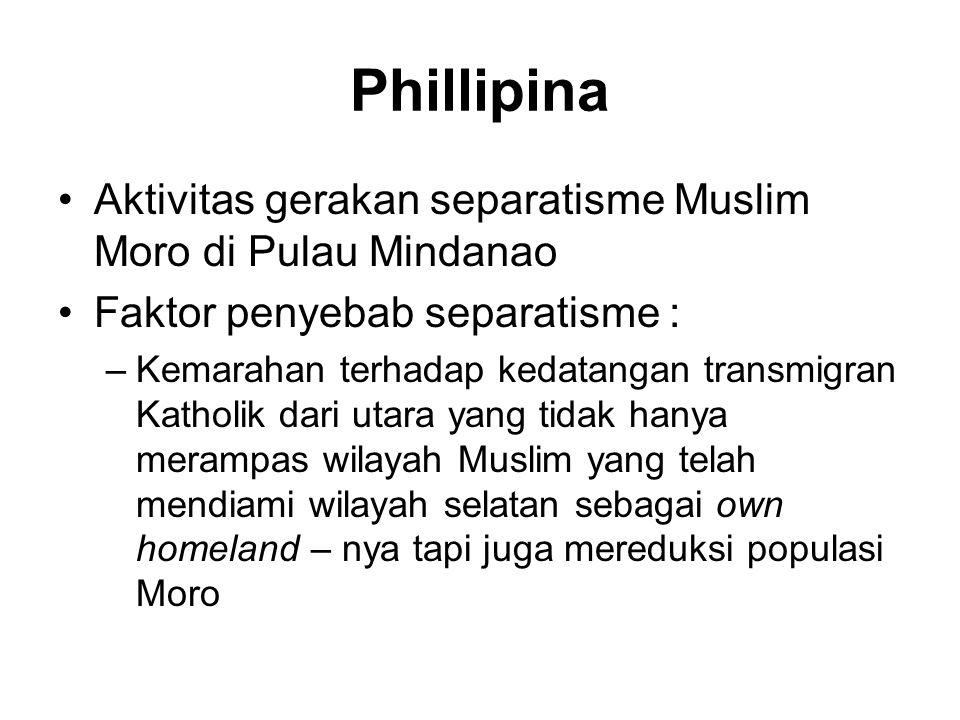 Phillipina •Aktivitas gerakan separatisme Muslim Moro di Pulau Mindanao •Faktor penyebab separatisme : –Kemarahan terhadap kedatangan transmigran Katholik dari utara yang tidak hanya merampas wilayah Muslim yang telah mendiami wilayah selatan sebagai own homeland – nya tapi juga mereduksi populasi Moro