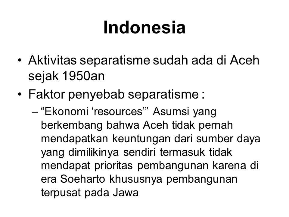 Indonesia •Aktivitas separatisme sudah ada di Aceh sejak 1950an •Faktor penyebab separatisme : – Ekonomi 'resources' Asumsi yang berkembang bahwa Aceh tidak pernah mendapatkan keuntungan dari sumber daya yang dimilikinya sendiri termasuk tidak mendapat prioritas pembangunan karena di era Soeharto khususnya pembangunan terpusat pada Jawa