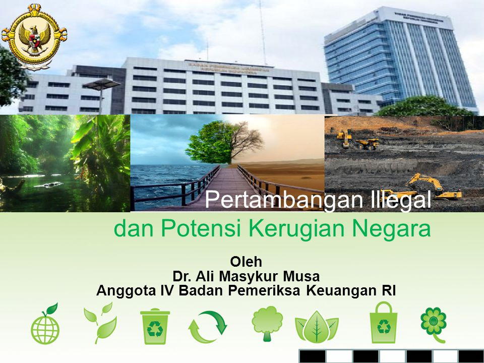 Oleh Dr. Ali Masykur Musa Anggota IV Badan Pemeriksa Keuangan RI Pertambangan Illegal dan Potensi Kerugian Negara
