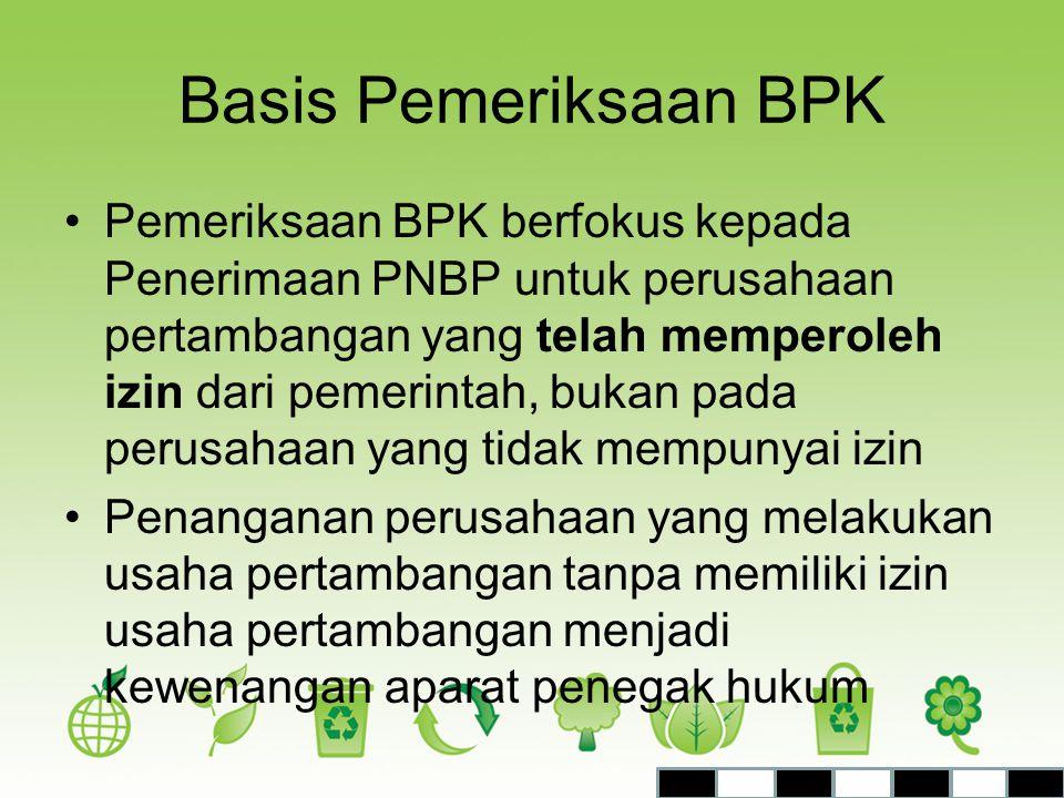Basis Pemeriksaan BPK •Pemeriksaan BPK berfokus kepada Penerimaan PNBP untuk perusahaan pertambangan yang telah memperoleh izin dari pemerintah, bukan