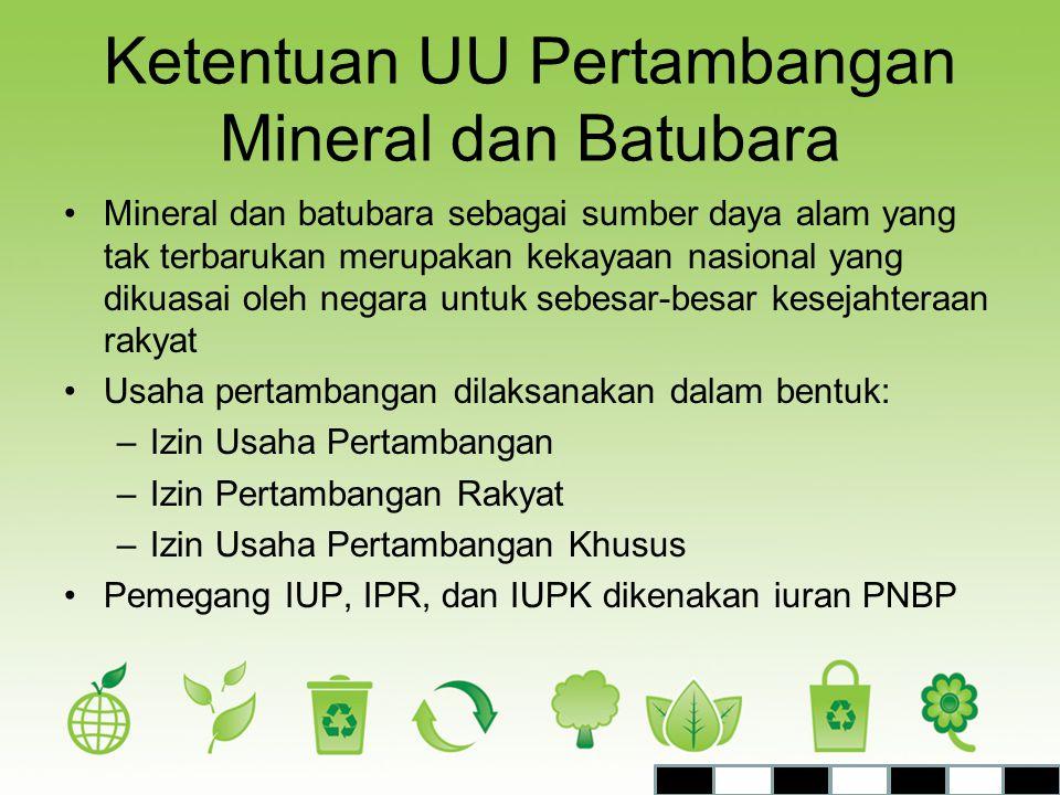 Ketentuan UU Pertambangan Mineral dan Batubara •Mineral dan batubara sebagai sumber daya alam yang tak terbarukan merupakan kekayaan nasional yang dik