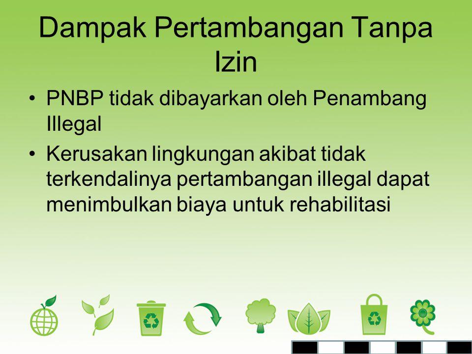 Dampak Pertambangan Tanpa Izin •PNBP tidak dibayarkan oleh Penambang Illegal •Kerusakan lingkungan akibat tidak terkendalinya pertambangan illegal dap