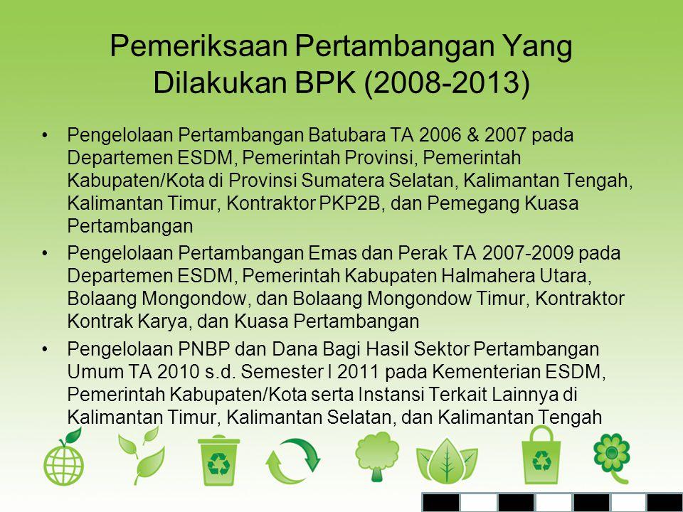 Pemeriksaan Pertambangan Yang Dilakukan BPK (2008-2013) •Pengelolaan Pertambangan Batubara TA 2006 & 2007 pada Departemen ESDM, Pemerintah Provinsi, P
