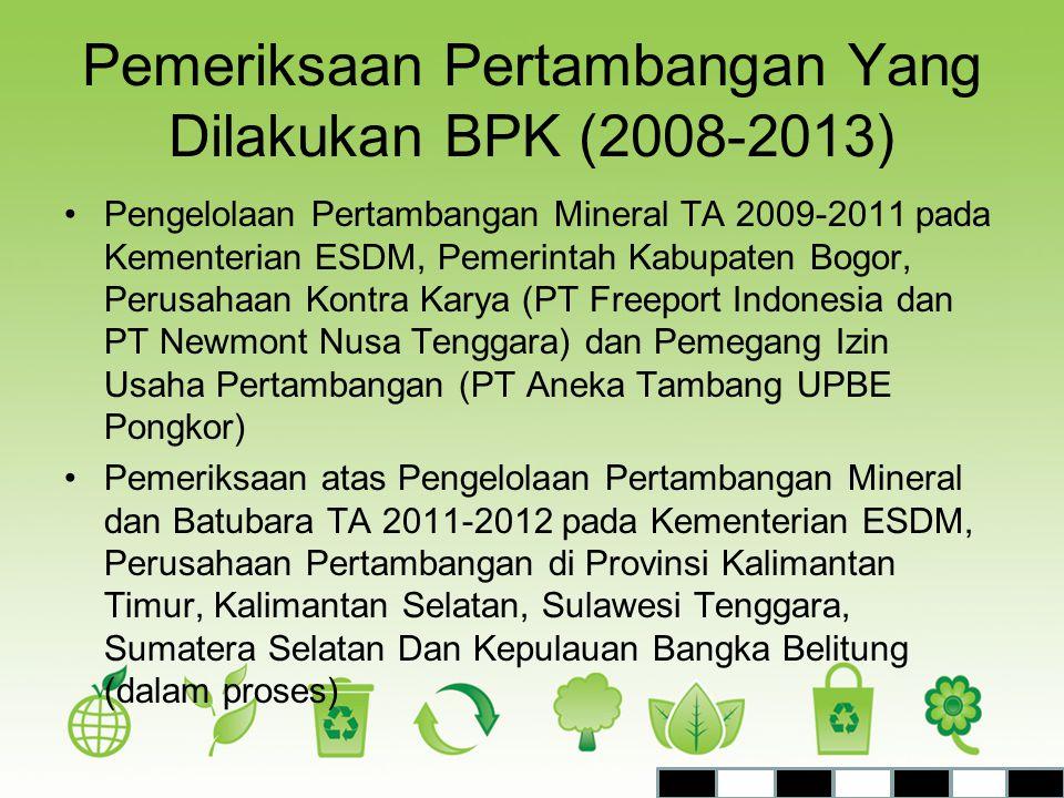 Pemeriksaan Pertambangan Yang Dilakukan BPK (2008-2013) •Pengelolaan Pertambangan Mineral TA 2009-2011 pada Kementerian ESDM, Pemerintah Kabupaten Bog