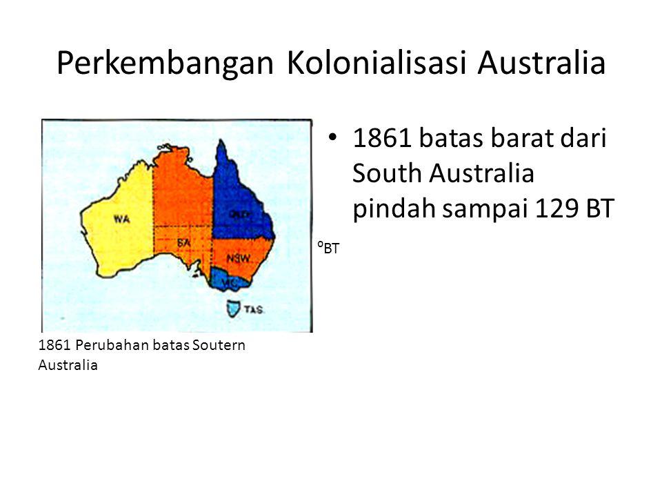 Perkembangan Kolonialisasi Australia • 1861 batas barat dari South Australia pindah sampai 129 BT 1861 Perubahan batas Soutern Australia ⁰BT