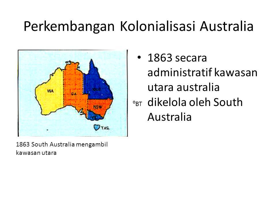 Perkembangan Kolonialisasi Australia • 1863 secara administratif kawasan utara australia dikelola oleh South Australia 1863 South Australia mengambil