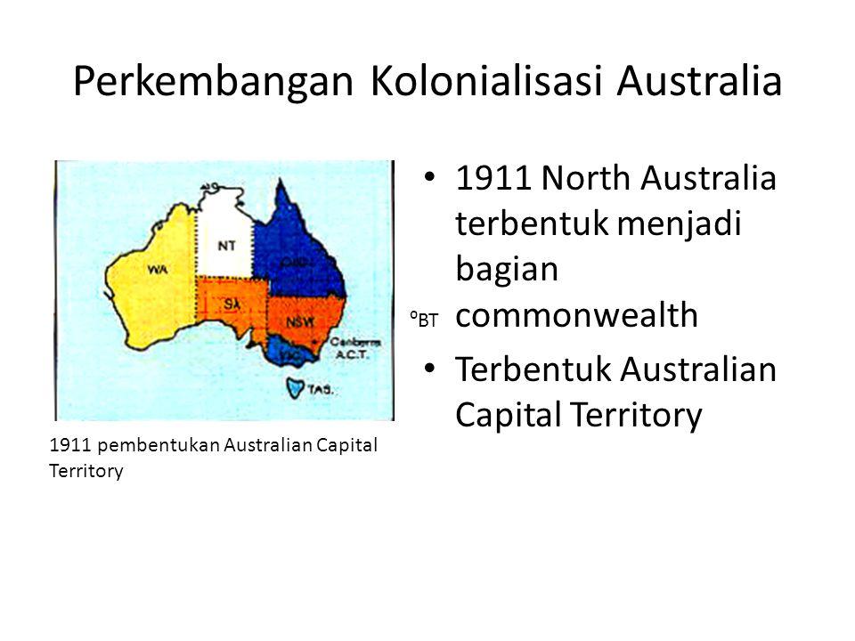 Perkembangan Kolonialisasi Australia • 1911 North Australia terbentuk menjadi bagian commonwealth • Terbentuk Australian Capital Territory 1911 pemben