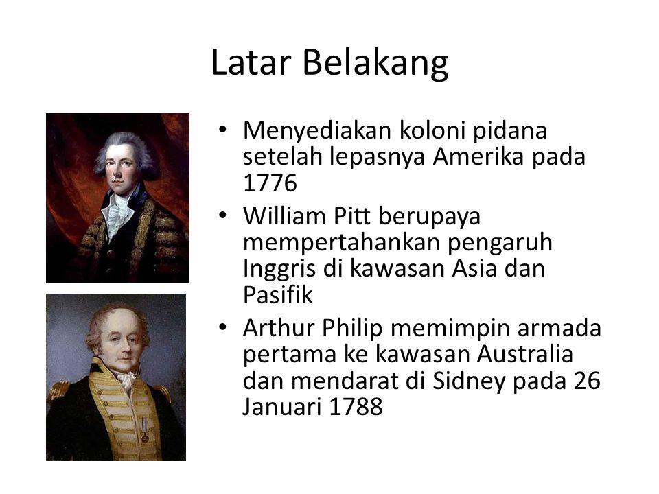 Latar Belakang • Menyediakan koloni pidana setelah lepasnya Amerika pada 1776 • William Pitt berupaya mempertahankan pengaruh Inggris di kawasan Asia