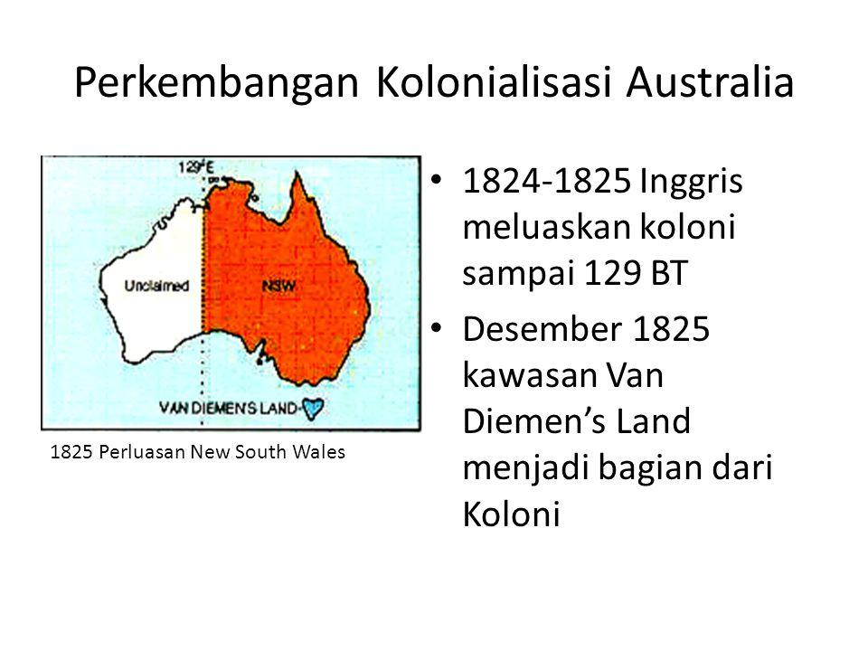 Perkembangan Kolonialisasi Australia • 1824-1825 Inggris meluaskan koloni sampai 129 BT • Desember 1825 kawasan Van Diemen's Land menjadi bagian dari