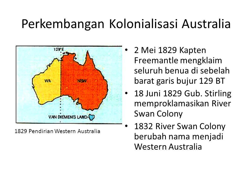 Perkembangan Kolonialisasi Australia • 2 Mei 1829 Kapten Freemantle mengklaim seluruh benua di sebelah barat garis bujur 129 BT • 18 Juni 1829 Gub. St