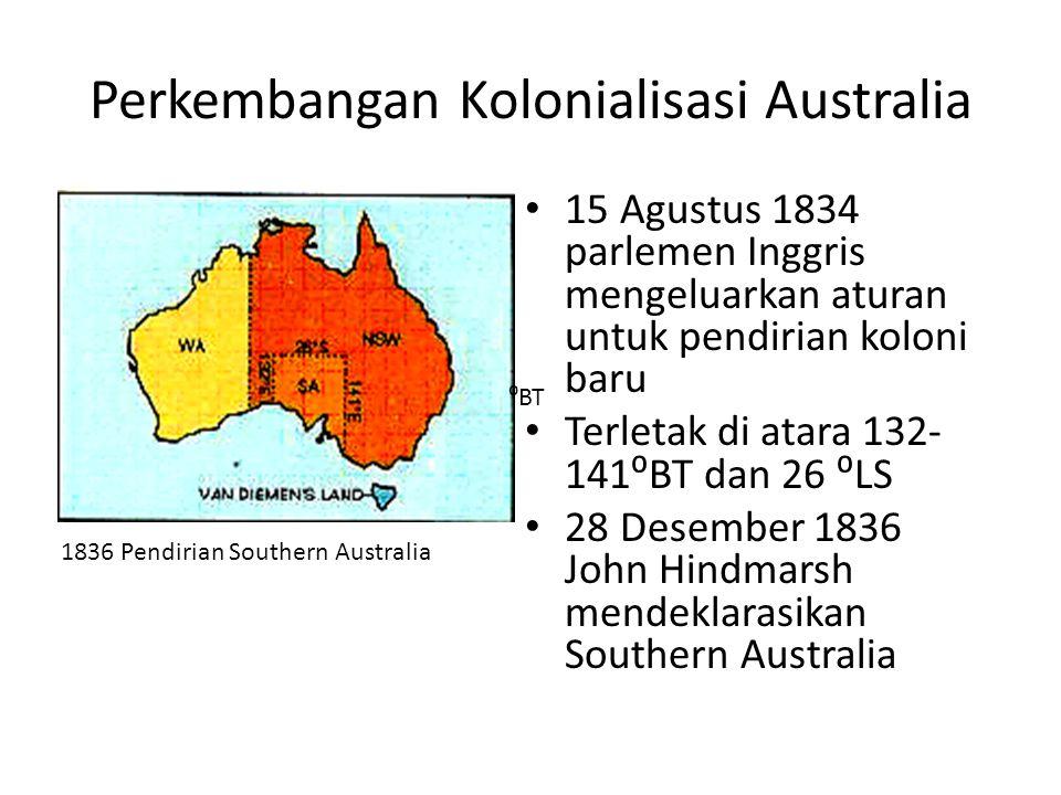 Perkembangan Kolonialisasi Australia • 15 Agustus 1834 parlemen Inggris mengeluarkan aturan untuk pendirian koloni baru • Terletak di atara 132- 141⁰B