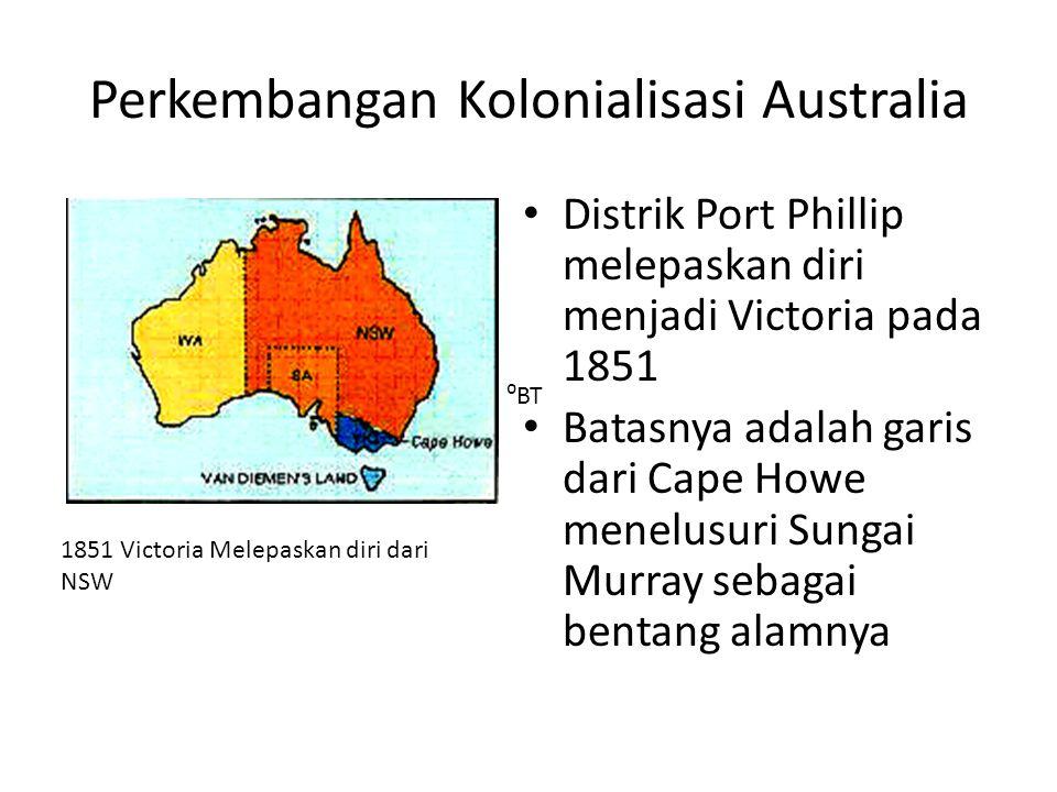 Perkembangan Kolonialisasi Australia • Distrik Port Phillip melepaskan diri menjadi Victoria pada 1851 • Batasnya adalah garis dari Cape Howe menelusu