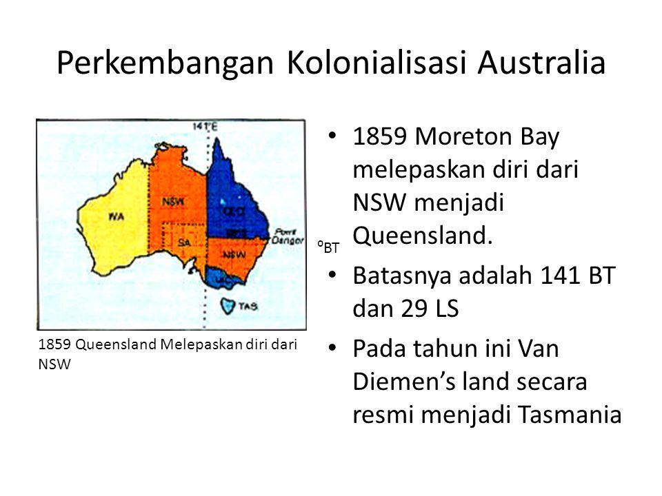 Perkembangan Kolonialisasi Australia • 1859 Moreton Bay melepaskan diri dari NSW menjadi Queensland. • Batasnya adalah 141 BT dan 29 LS • Pada tahun i