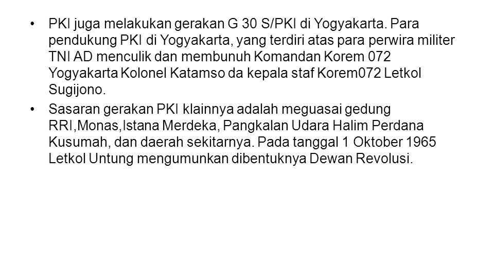 •PKI juga melakukan gerakan G 30 S/PKI di Yogyakarta. Para pendukung PKI di Yogyakarta, yang terdiri atas para perwira militer TNI AD menculik dan mem