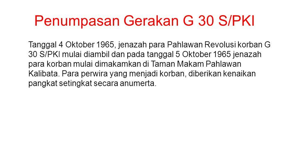 Penumpasan Gerakan G 30 S/PKI Tanggal 4 Oktober 1965, jenazah para Pahlawan Revolusi korban G 30 S/PKI mulai diambil dan pada tanggal 5 Oktober 1965 jenazah para korban mulai dimakamkan di Taman Makam Pahlawan Kalibata.