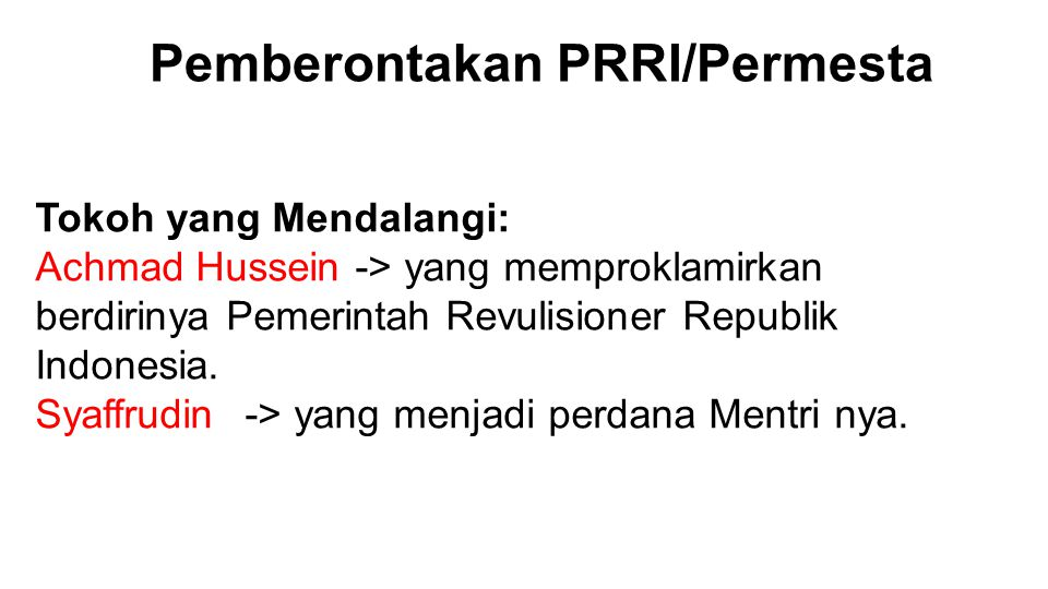 Tokoh yang Mendalangi: Achmad Hussein -> yang memproklamirkan berdirinya Pemerintah Revulisioner Republik Indonesia. Syaffrudin-> yang menjadi perdana