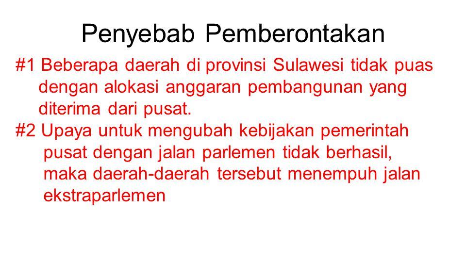 Penyebab Pemberontakan #1 Beberapa daerah di provinsi Sulawesi tidak puas dengan alokasi anggaran pembangunan yang diterima dari pusat. #2 Upaya untuk