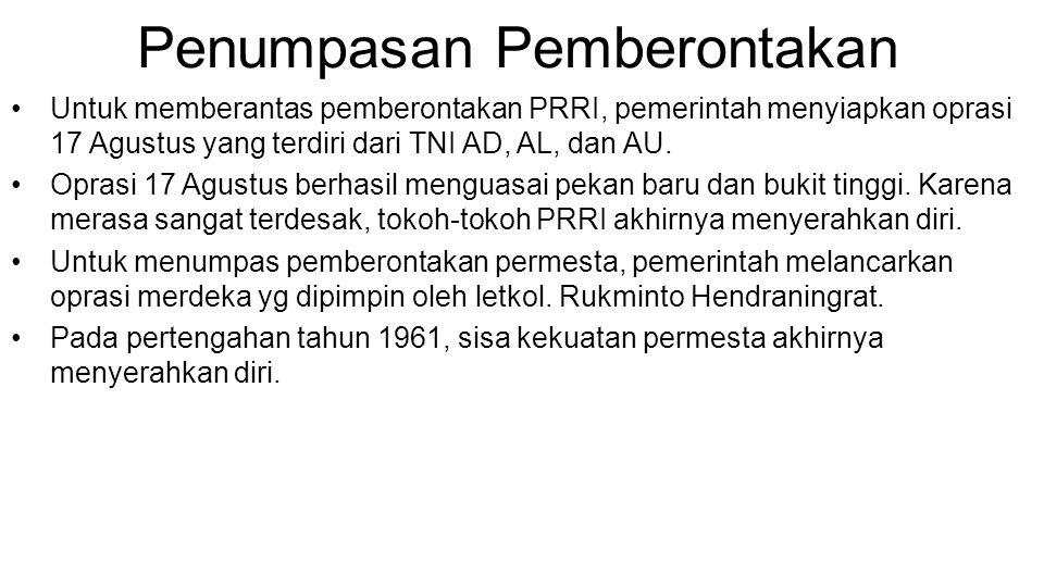Penumpasan Pemberontakan •Untuk memberantas pemberontakan PRRI, pemerintah menyiapkan oprasi 17 Agustus yang terdiri dari TNI AD, AL, dan AU. •Oprasi