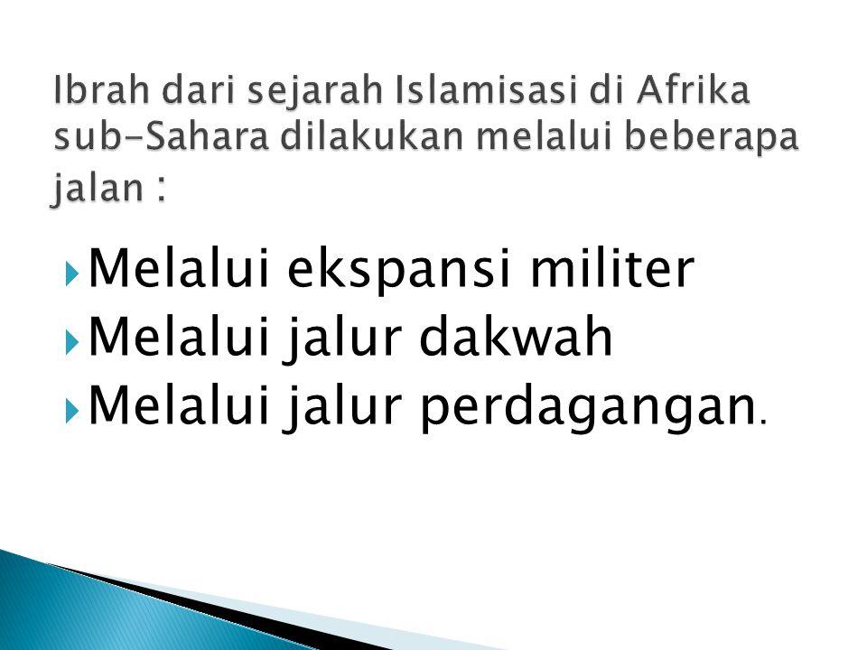 Islamisasi melalui ekspansi militer di Afrika sub-Sahara bertujuan untuk membebaskan penduduk pada masa itu dari belenggu kesewenang-wenangan penguasa setempat seperti yang dilakukan oleh Uqbah, Dinasti al-Murabithun, dan al- Muwahidun  Islamisasi dengan ekspansi militer ini adalah setelah daerah tersebut dikuasasi kemudian terjadi perebutan kekuasaan antar muslim, seperti perebutan kekuasaan yang dilakukan oleh Abul Muhajir terhadap Uqbah serta perebutan kekuasaan Dinasti al- Muwahhidun terhadap kekuasaan Dinasti al-Murabithun.