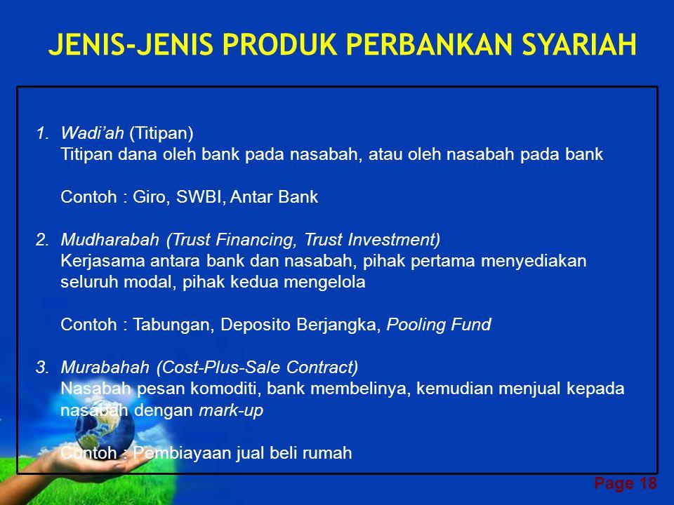 Page 17 Aktivitas Bank Syariah •PENGHIMPUNAN DANA –Simpanan Masyarakat •wadiah •mudharabah –Prinsip lainnya sesuai syariah •PENGHIMPUNAN DANA –Simpanan Masyarakat •wadiah •mudharabah –Prinsip lainnya sesuai syariah •PENYALURAN DANA –Investasi dan pembiayaan •musyarakah •mudharabah –Jual beli •murabahah •salam •istishna –Sewa-menyewa •ijarah •ijarah muntahiyyah bittamlik –prinsip lainnya sesuai syariah •PENYALURAN DANA –Investasi dan pembiayaan •musyarakah •mudharabah –Jual beli •murabahah •salam •istishna –Sewa-menyewa •ijarah •ijarah muntahiyyah bittamlik –prinsip lainnya sesuai syariah