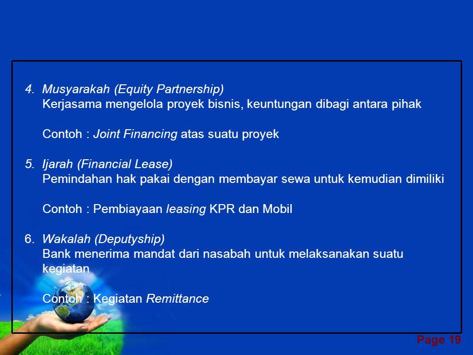 Page 18 JENIS-JENIS PRODUK PERBANKAN SYARIAH 1.Wadi'ah (Titipan) Titipan dana oleh bank pada nasabah, atau oleh nasabah pada bank Contoh : Giro, SWBI, Antar Bank 2.Mudharabah (Trust Financing, Trust Investment) Kerjasama antara bank dan nasabah, pihak pertama menyediakan seluruh modal, pihak kedua mengelola Contoh : Tabungan, Deposito Berjangka, Pooling Fund 3.Murabahah (Cost-Plus-Sale Contract) Nasabah pesan komoditi, bank membelinya, kemudian menjual kepada nasabah dengan mark-up Contoh : Pembiayaan jual beli rumah