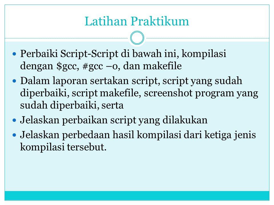Latihan Praktikum  Perbaiki Script-Script di bawah ini, kompilasi dengan $gcc, #gcc –o, dan makefile  Dalam laporan sertakan script, script yang sud