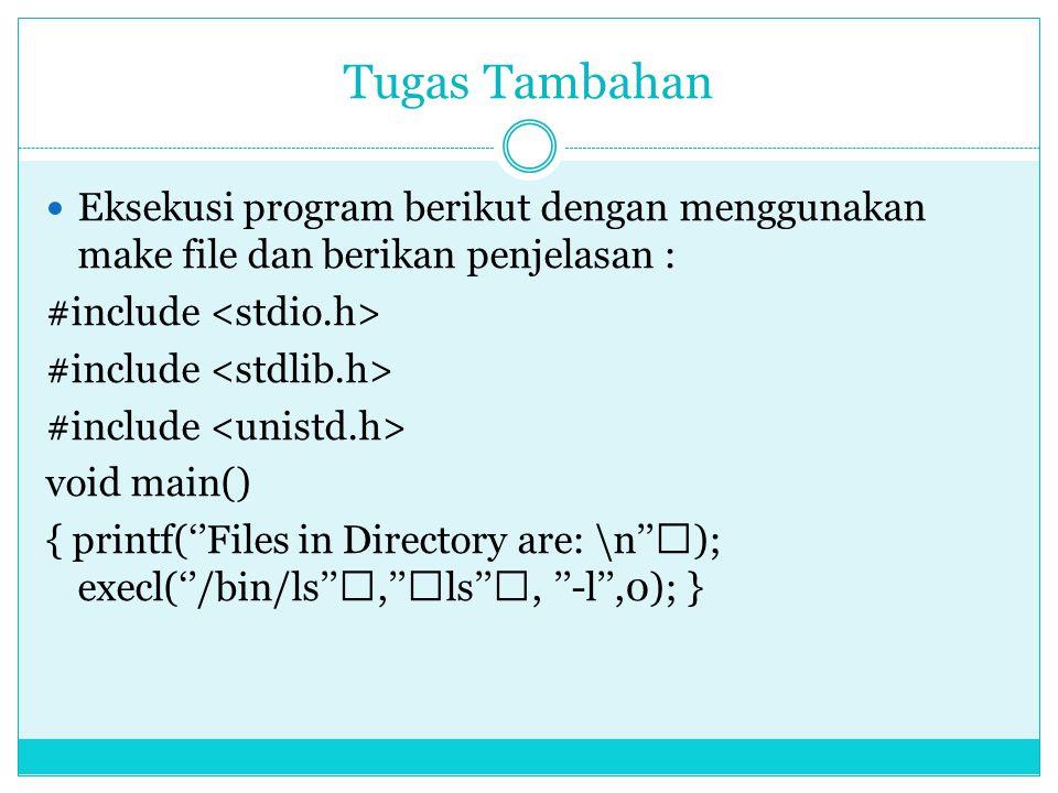 Tugas Tambahan  Eksekusi program berikut dengan menggunakan make file dan berikan penjelasan : #include void main() { printf(''Files in Directory are: \n''); execl(''/bin/ls'',''ls'', ''-l'',0); }
