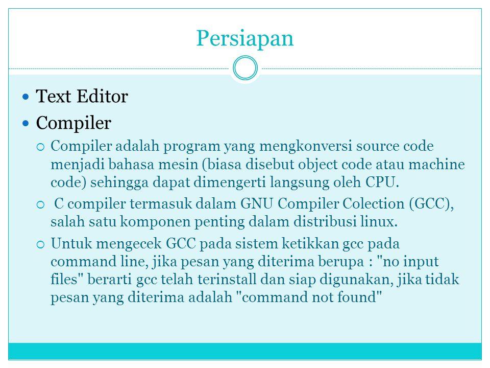 Persiapan  Text Editor  Compiler  Compiler adalah program yang mengkonversi source code menjadi bahasa mesin (biasa disebut object code atau machine code) sehingga dapat dimengerti langsung oleh CPU.