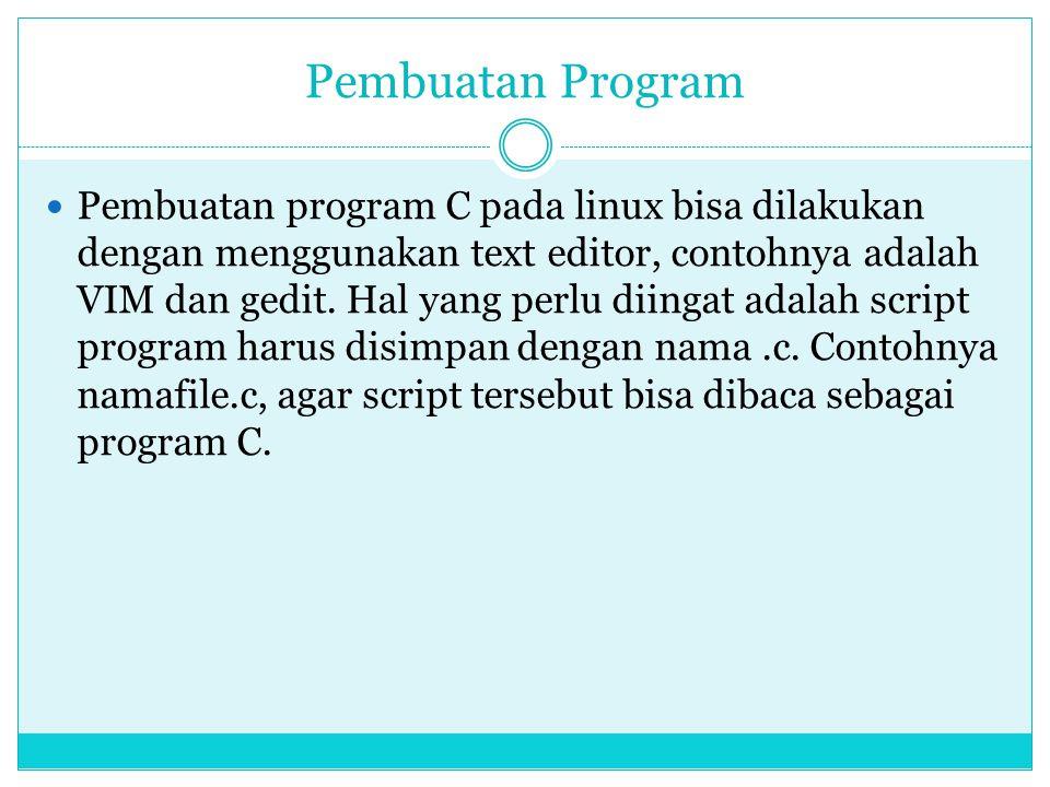 Pembuatan Program  Pembuatan program C pada linux bisa dilakukan dengan menggunakan text editor, contohnya adalah VIM dan gedit. Hal yang perlu diing