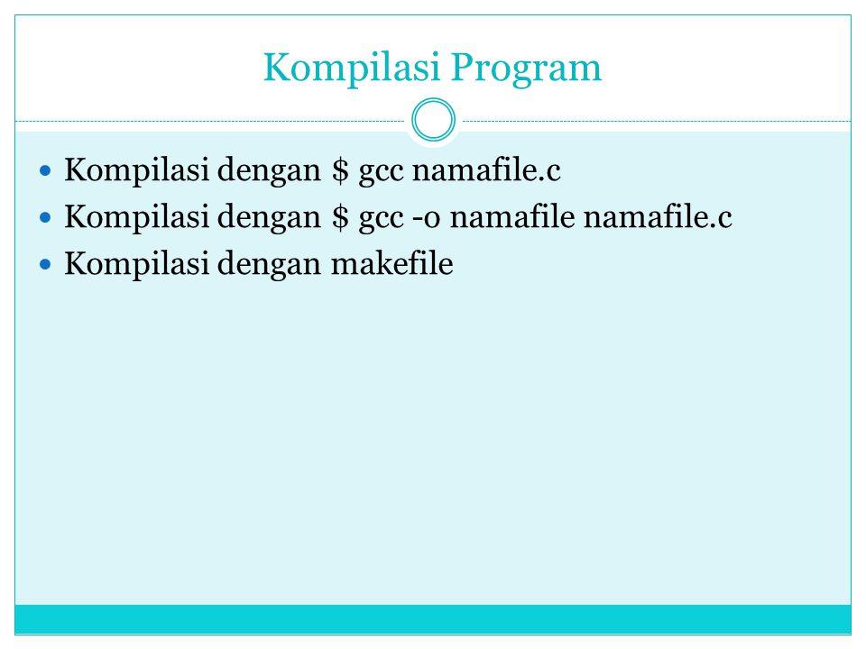 Kompilasi Program  Kompilasi dengan $ gcc namafile.c  Kompilasi dengan $ gcc -o namafile namafile.c  Kompilasi dengan makefile