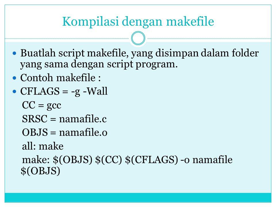 Kompilasi dengan makefile  Buatlah script makefile, yang disimpan dalam folder yang sama dengan script program.  Contoh makefile :  CFLAGS = -g -Wa