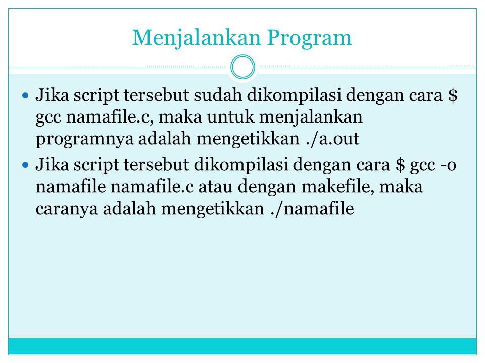 Menjalankan Program  Jika script tersebut sudah dikompilasi dengan cara $ gcc namafile.c, maka untuk menjalankan programnya adalah mengetikkan./a.out