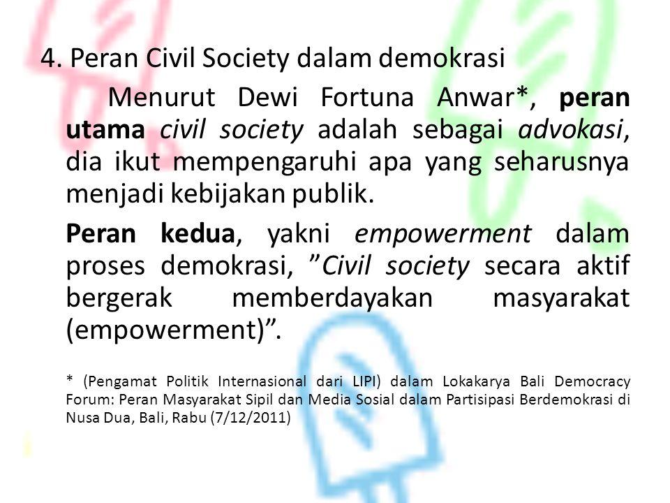 4. Peran Civil Society dalam demokrasi Menurut Dewi Fortuna Anwar*, peran utama civil society adalah sebagai advokasi, dia ikut mempengaruhi apa yang