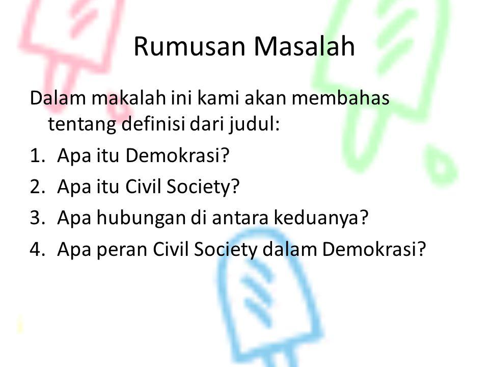 Rumusan Masalah Dalam makalah ini kami akan membahas tentang definisi dari judul: 1.Apa itu Demokrasi? 2.Apa itu Civil Society? 3.Apa hubungan di anta