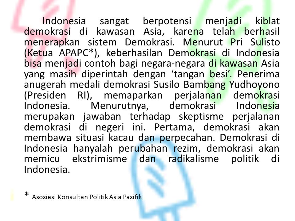 Indonesia sangat berpotensi menjadi kiblat demokrasi di kawasan Asia, karena telah berhasil menerapkan sistem Demokrasi. Menurut Pri Sulisto (Ketua AP