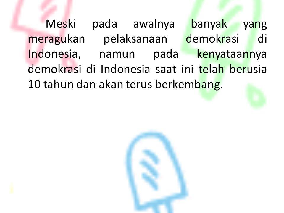 Meski pada awalnya banyak yang meragukan pelaksanaan demokrasi di Indonesia, namun pada kenyataannya demokrasi di Indonesia saat ini telah berusia 10