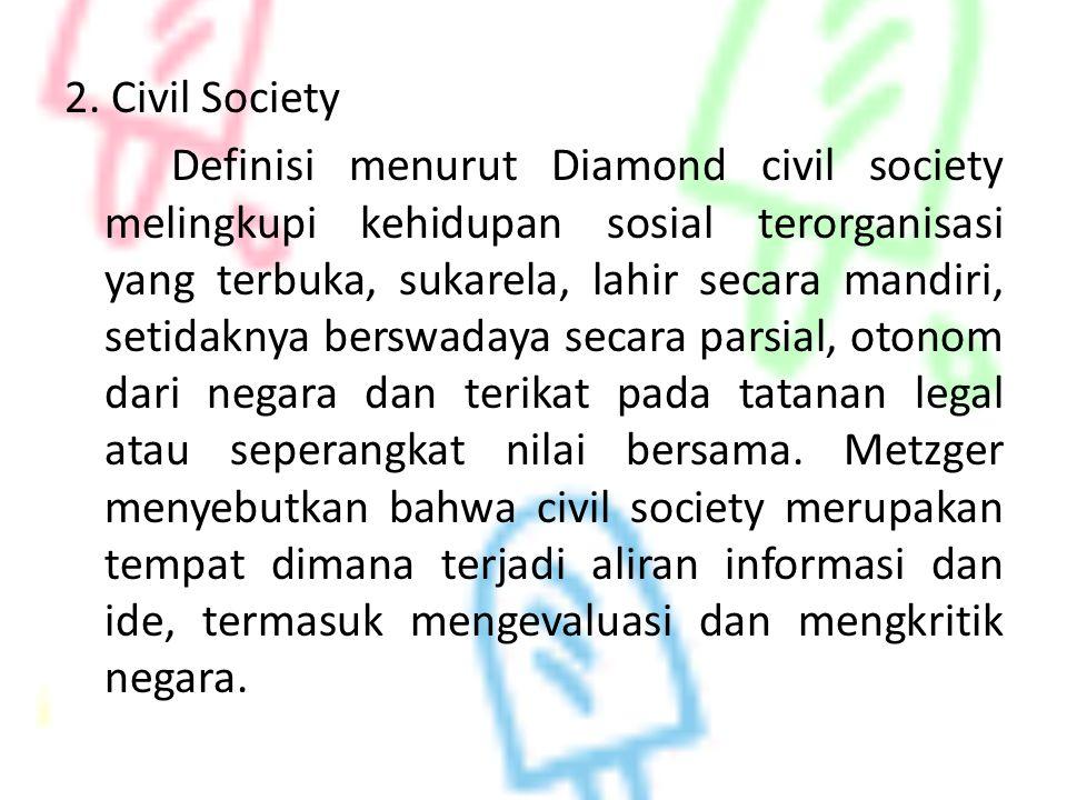 2. Civil Society Definisi menurut Diamond civil society melingkupi kehidupan sosial terorganisasi yang terbuka, sukarela, lahir secara mandiri, setida