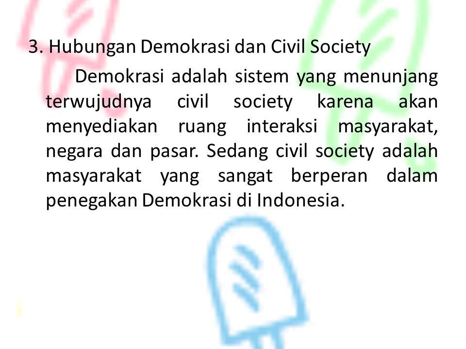 3. Hubungan Demokrasi dan Civil Society Demokrasi adalah sistem yang menunjang terwujudnya civil society karena akan menyediakan ruang interaksi masya